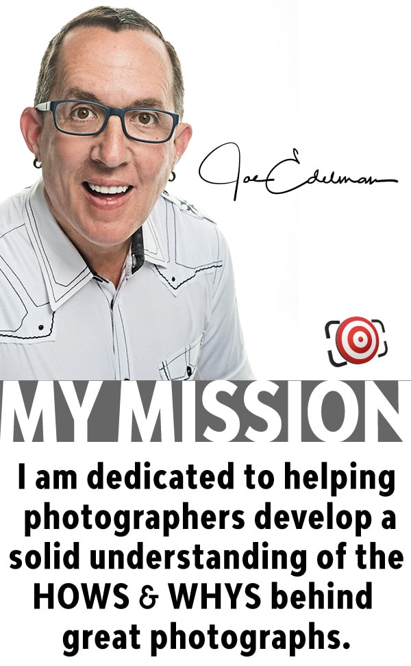 Joe Edelman - My Mission - I am dedicated to helping photographers develop a solid understanding of the HOWS & WHYS behind great photographs.